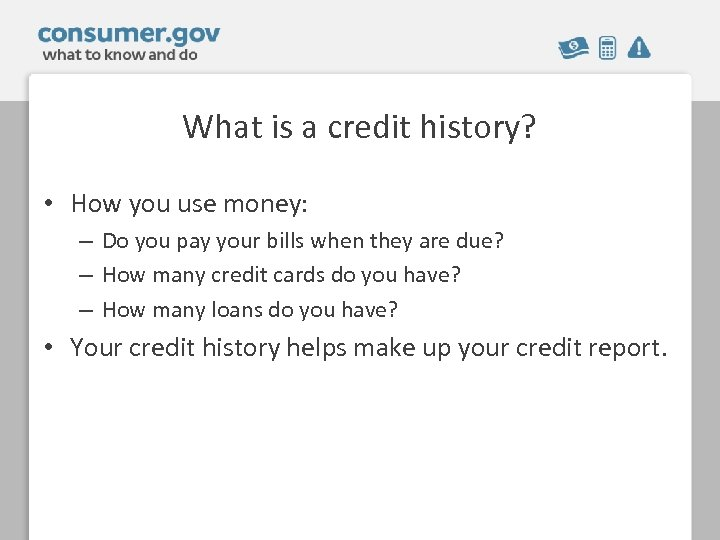 What is a credit history? • How you use money: – Do you pay