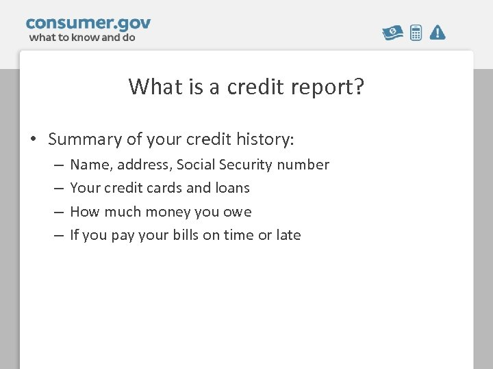 What is a credit report? • Summary of your credit history: – – Name,