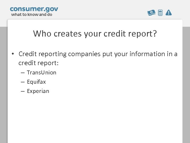 Who creates your credit report? • Credit reporting companies put your information in a