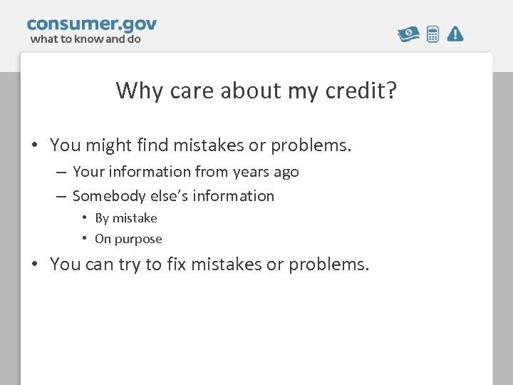 Why care about my credit? • You might find mistakes or problems. – Your