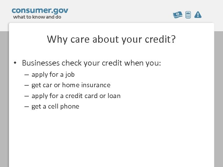 Why care about your credit? • Businesses check your credit when you: – –