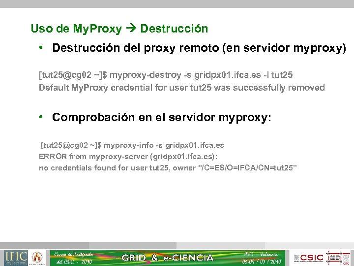 Uso de My. Proxy Destrucción • Destrucción del proxy remoto (en servidor myproxy) [tut