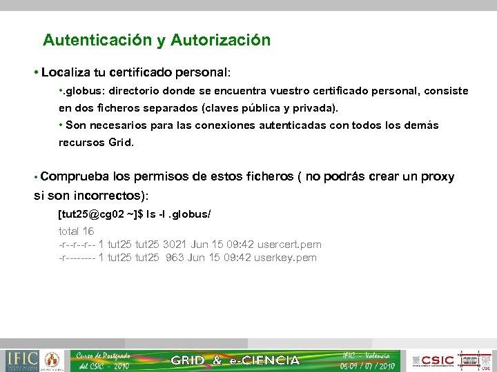 Autenticación y Autorización • Localiza tu certificado personal: • . globus: directorio donde se