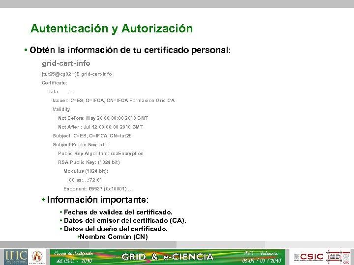 Autenticación y Autorización • Obtén la información de tu certificado personal: grid-cert-info [tut 25@cg