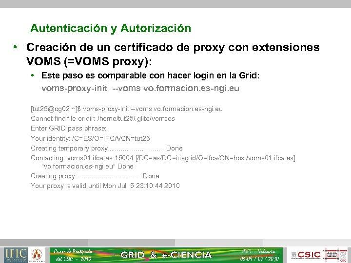 Autenticación y Autorización • Creación de un certificado de proxy con extensiones VOMS (=VOMS