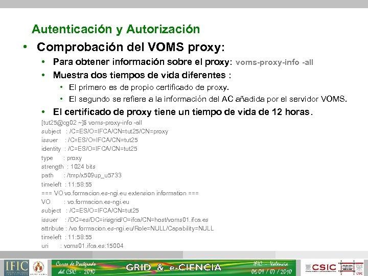 Autenticación y Autorización • Comprobación del VOMS proxy: • Para obtener información sobre el