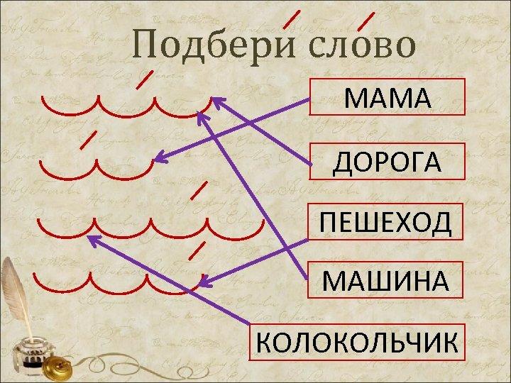 Подбери слово МАМА ДОРОГА ПЕШЕХОД МАШИНА КОЛОКОЛЬЧИК