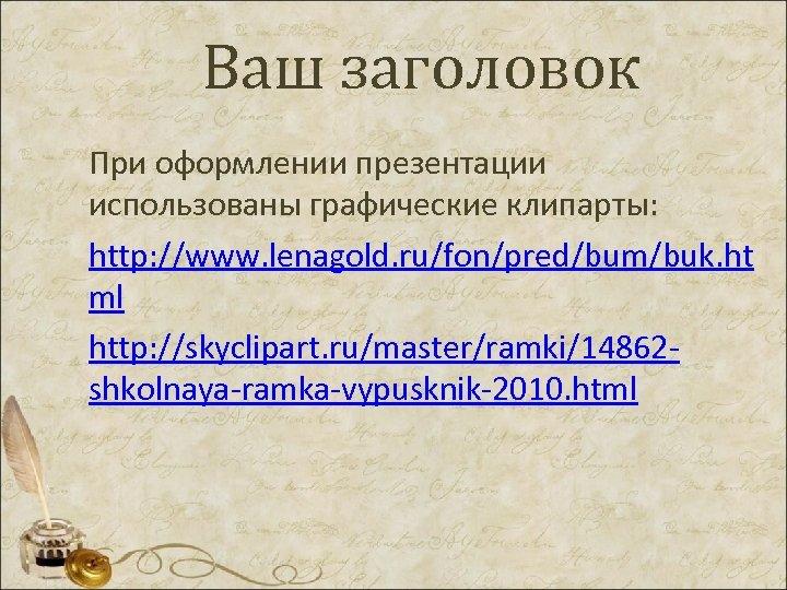 Ваш заголовок При оформлении презентации использованы графические клипарты: http: //www. lenagold. ru/fon/pred/bum/buk. ht ml