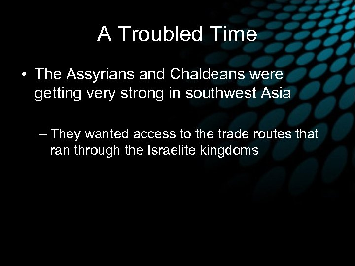 A Troubled Time • The Assyrians and Chaldeans were getting very strong in southwest