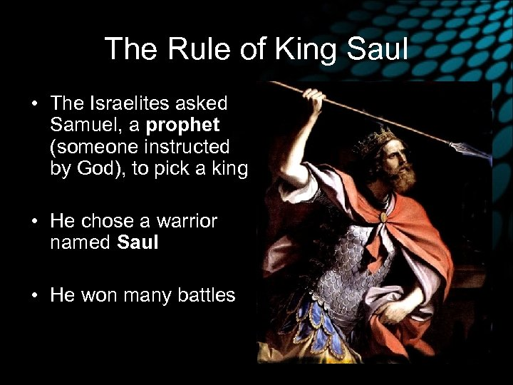 The Rule of King Saul • The Israelites asked Samuel, a prophet (someone instructed