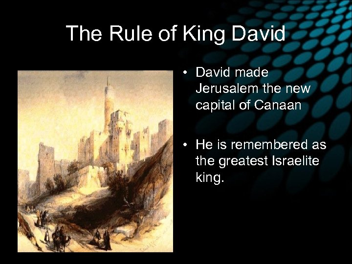 The Rule of King David • David made Jerusalem the new capital of Canaan