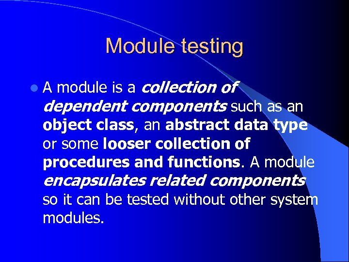 Module testing l A module is a collection of dependent components such as an