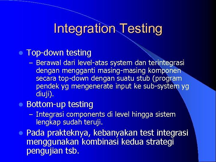 Integration Testing l Top-down testing – Berawal dari level-atas system dan terintegrasi dengan mengganti