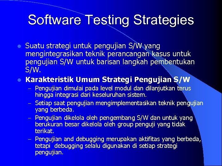 Software Testing Strategies Suatu strategi untuk pengujian S/W yang mengintegrasikan teknik perancangan kasus untuk
