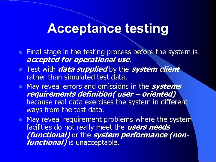Acceptance testing Final stage in the testing process before the system is accepted for