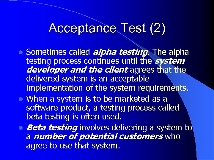 Acceptance Test (2) Sometimes called alpha testing. The alpha testing process continues until the