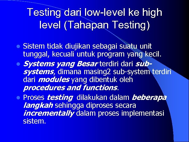 Testing dari low-level ke high level (Tahapan Testing) Sistem tidak diujikan sebagai suatu unit