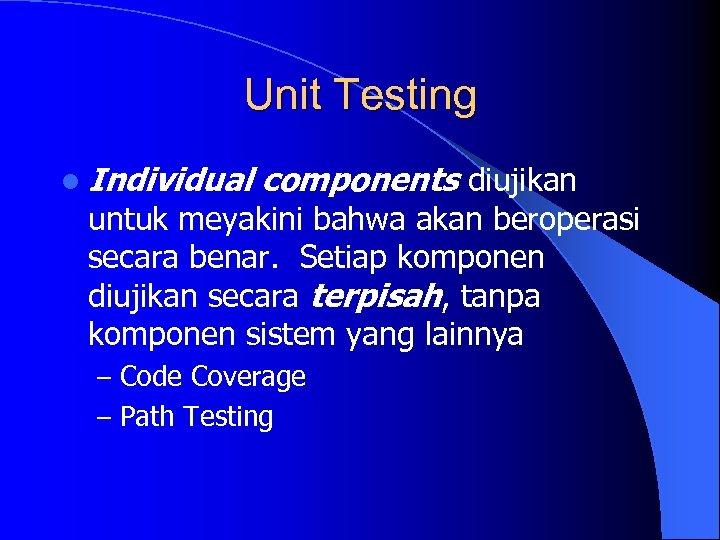 Unit Testing l Individual components diujikan untuk meyakini bahwa akan beroperasi secara benar. Setiap