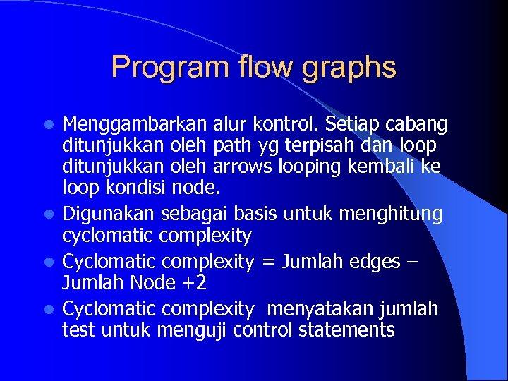 Program flow graphs Menggambarkan alur kontrol. Setiap cabang ditunjukkan oleh path yg terpisah dan
