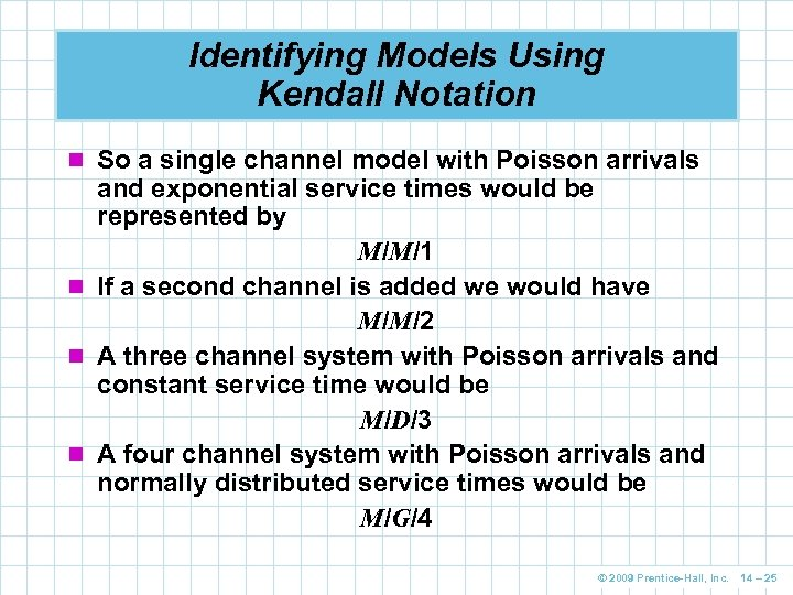Identifying Models Using Kendall Notation n So a single channel model with Poisson arrivals