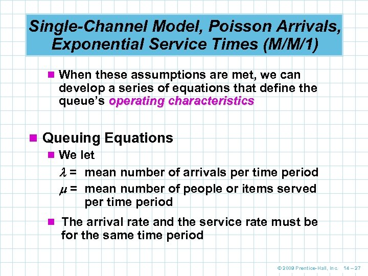 Single-Channel Model, Poisson Arrivals, Exponential Service Times (M/M/1) n When these assumptions are met,