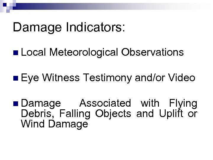 Damage Indicators: n Local Meteorological Observations n Eye Witness Testimony and/or Video n Damage