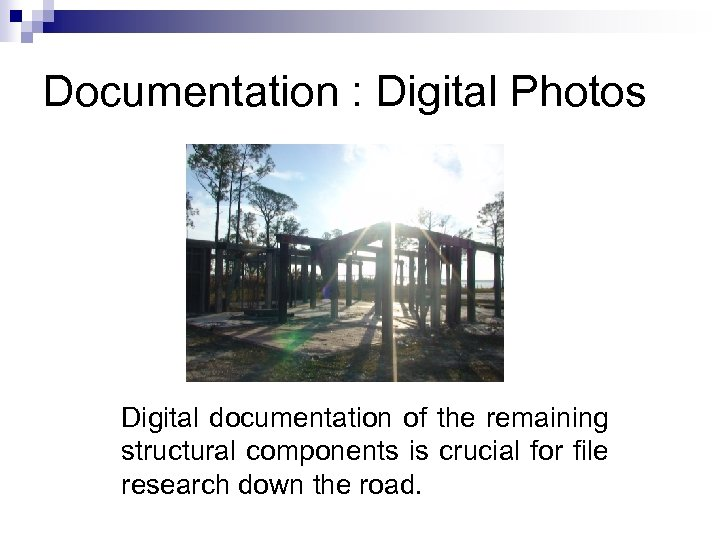 Documentation : Digital Photos Digital documentation of the remaining structural components is crucial for