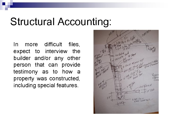Structural Accounting: In more difficult files, expect to interview the builder and/or any other