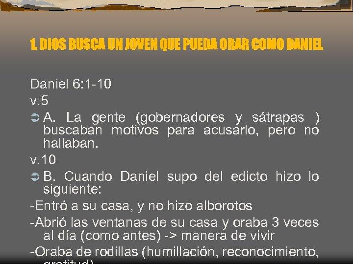1. DIOS BUSCA UN JOVEN QUE PUEDA ORAR COMO DANIEL Daniel 6: 1 -10