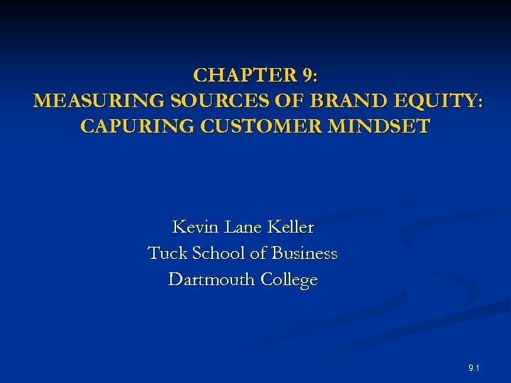 CHAPTER 9: MEASURING SOURCES OF BRAND EQUITY: CAPURING CUSTOMER MINDSET Kevin Lane Keller Tuck