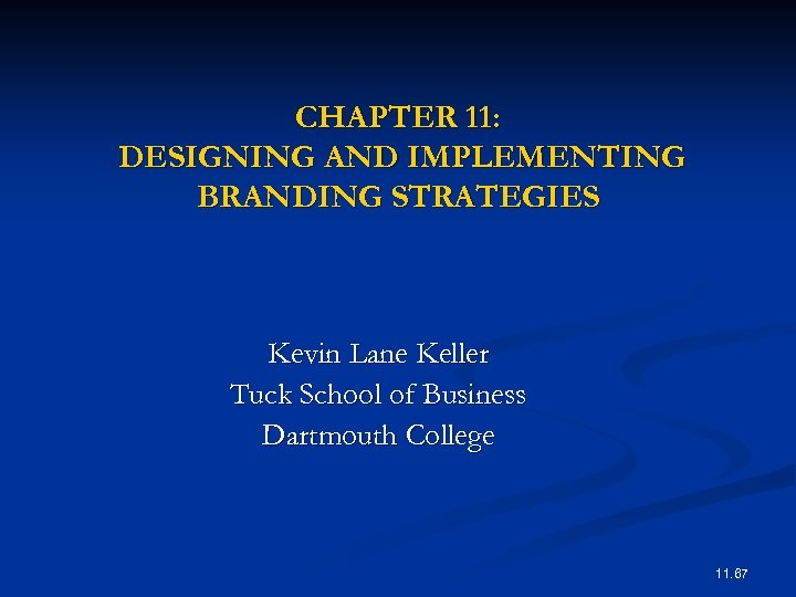 CHAPTER 11: DESIGNING AND IMPLEMENTING BRANDING STRATEGIES Kevin Lane Keller Tuck School of Business
