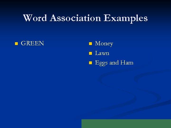 Word Association Examples n GREEN n n n Money Lawn Eggs and Ham