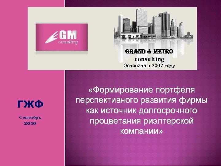 Grand & Metro consulting Основана в 2002 году ГЖФ Сентябрь 2010 «Формирование портфеля перспективного