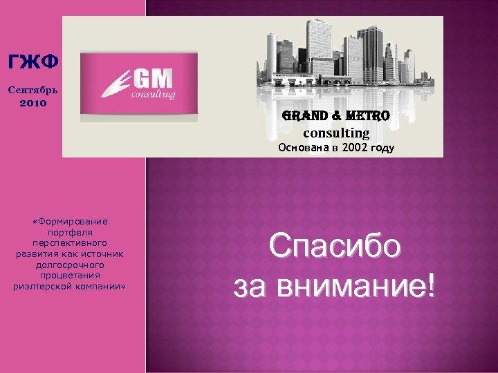 ГЖФ Сентябрь 2010 Grand & Metro consulting Основана в 2002 году «Формирование портфеля перспективного