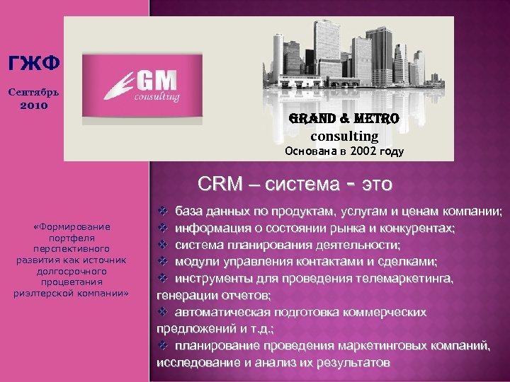 ГЖФ Сентябрь 2010 Grand & Metro consulting Основана в 2002 году СRM – система