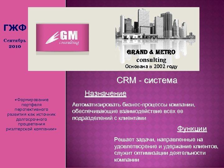 ГЖФ Сентябрь 2010 Grand & Metro consulting Основана в 2002 году СRM - система