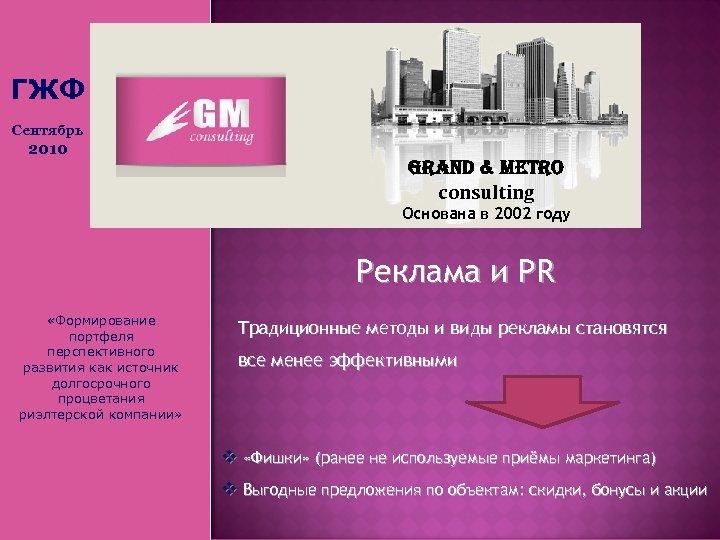ГЖФ Сентябрь 2010 Grand & Metro consulting Основана в 2002 году Реклама и PR