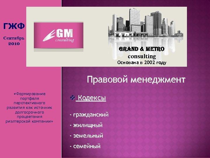 ГЖФ Сентябрь 2010 Grand & Metro consulting Основана в 2002 году Правовой менеджмент «Формирование