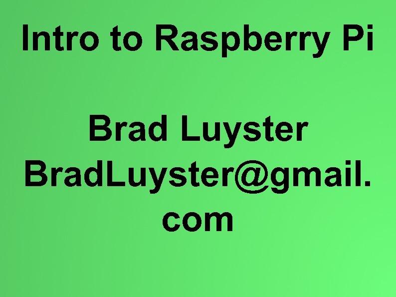 Intro to Raspberry Pi Brad Luyster Brad. Luyster@gmail. com