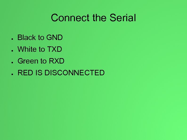 Connect the Serial ● Black to GND ● White to TXD ● Green to