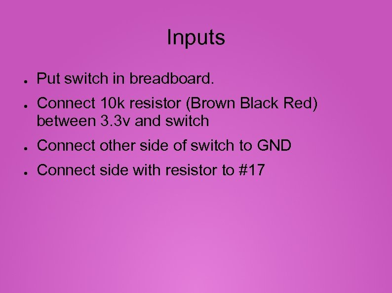 Inputs ● ● Put switch in breadboard. Connect 10 k resistor (Brown Black Red)