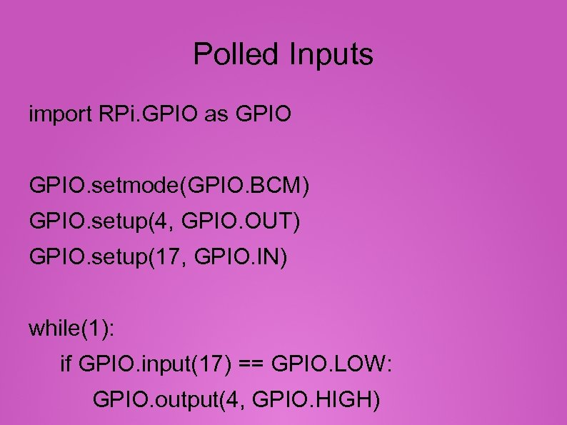Polled Inputs import RPi. GPIO as GPIO. setmode(GPIO. BCM) GPIO. setup(4, GPIO. OUT) GPIO.