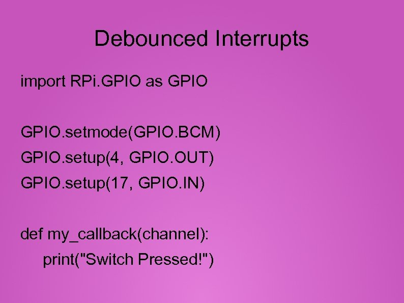Debounced Interrupts import RPi. GPIO as GPIO. setmode(GPIO. BCM) GPIO. setup(4, GPIO. OUT) GPIO.
