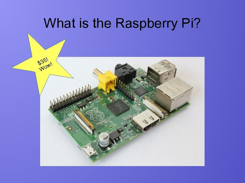 What is the Raspberry Pi? ! 35 ! $ w Wo