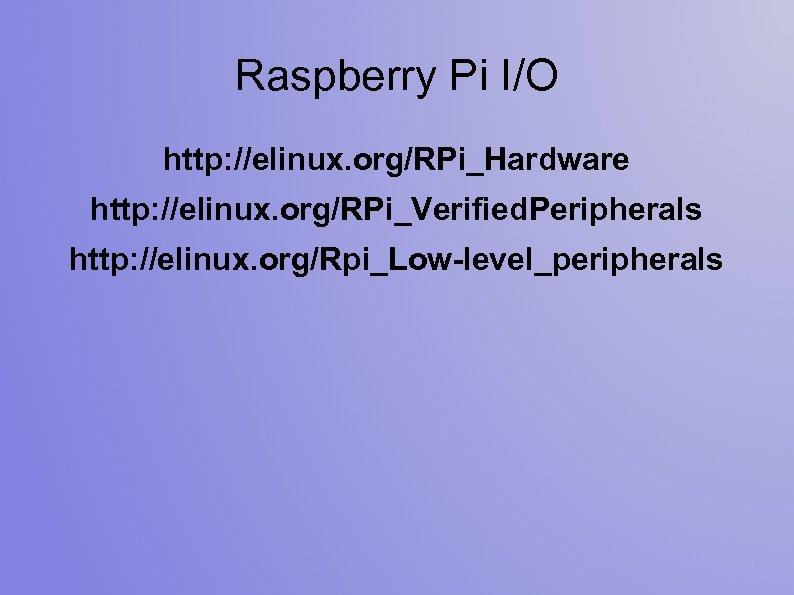 Raspberry Pi I/O http: //elinux. org/RPi_Hardware http: //elinux. org/RPi_Verified. Peripherals http: //elinux. org/Rpi_Low-level_peripherals