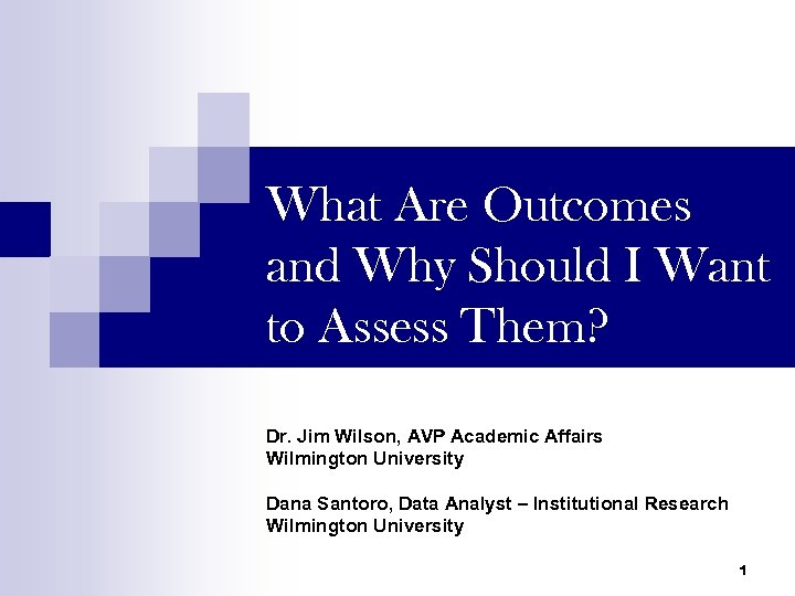 What Are Outcomes and Why Should I Want to Assess Them? Dr. Jim Wilson,