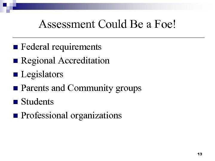 Assessment Could Be a Foe! Federal requirements n Regional Accreditation n Legislators n Parents