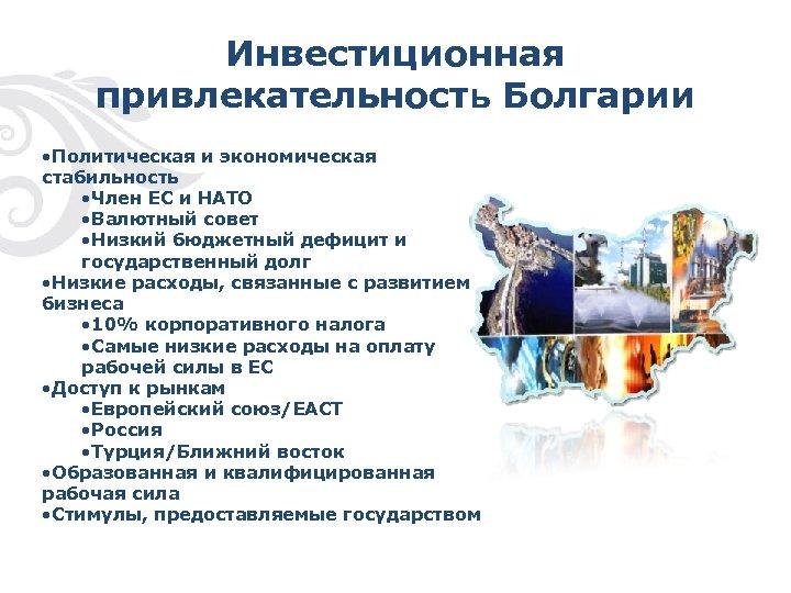 Инвестиционная привлекательность Болгарии • Политическая и экономическая стабильность • Член ЕС и НАТО •