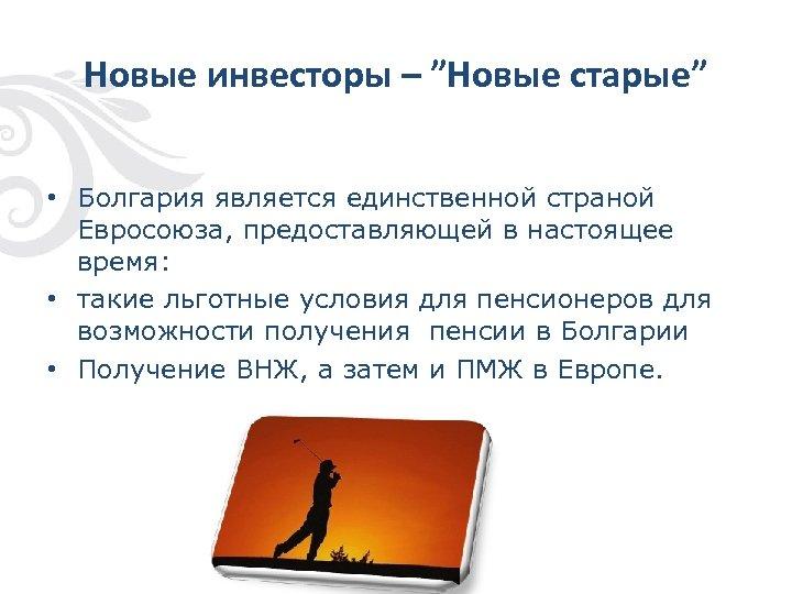 """Новые инвесторы – """"Новые старые"""" • Болгария является единственной страной Евросоюза, предоставляющей в настоящее"""