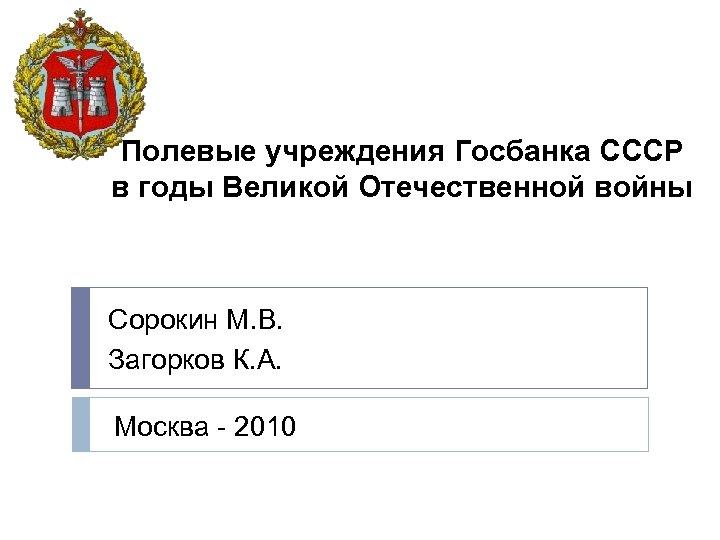 Полевые учреждения Госбанка СССР в годы Великой Отечественной войны Сорокин М. В. Загорков К.